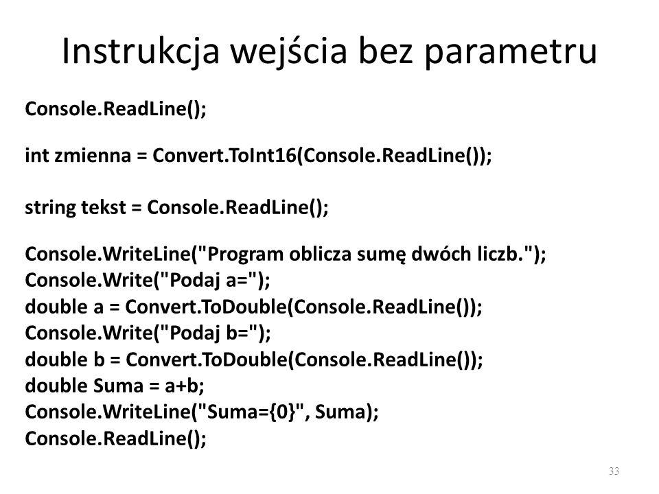 Instrukcja wejścia bez parametru 33 Console.ReadLine(); int zmienna = Convert.ToInt16(Console.ReadLine()); string tekst = Console.ReadLine(); Console.