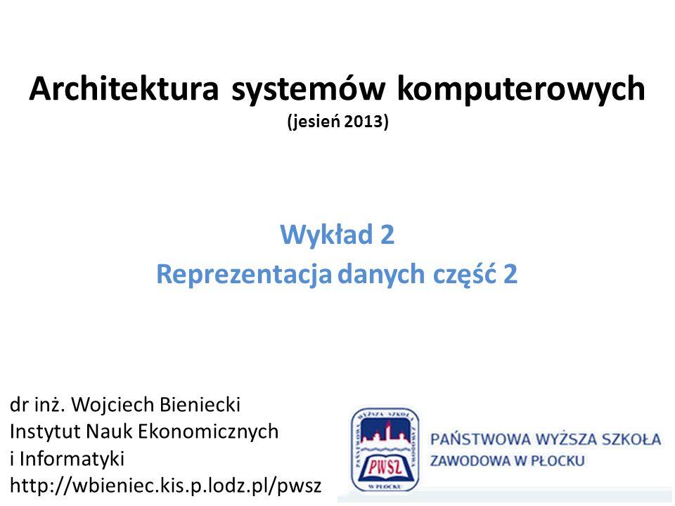 Architektura systemów komputerowych (jesień 2013) Wykład 2 Reprezentacja danych część 2 dr inż. Wojciech Bieniecki Instytut Nauk Ekonomicznych i Infor