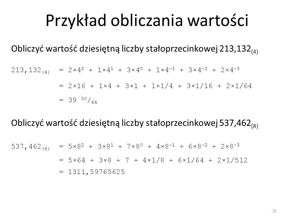 Przykład obliczania wartości 26 Obliczyć wartość dziesiętną liczby stałoprzecinkowej 213,132 (4) 213,132 (4) = 2×4 2 + 1×4 1 + 3×4 0 + 1×4 -1 + 3×4 -2