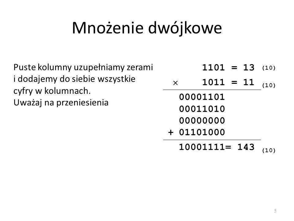 Mnożenie dwójkowe 5 1101 = 13 (10) 1011 = 11 (10) + 00001101 00011010 00000000 01101000 10001111= 143 (10) Puste kolumny uzupełniamy zerami i dodajemy