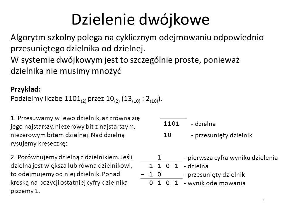 Dzielenie dwójkowe 7 Algorytm szkolny polega na cyklicznym odejmowaniu odpowiednio przesuniętego dzielnika od dzielnej. W systemie dwójkowym jest to s