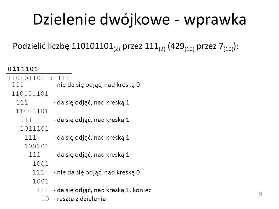 Dzielenie dwójkowe - wprawka 9 Podzielić liczbę 110101101 (2) przez 111 (2) (429 (10) przez 7 (10) ): 110101101 : 111 111 - nie da się odjąć, nad kres