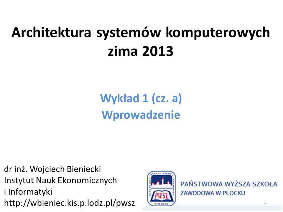 Architektura systemów komputerowych zima 2013 Wykład 1 (cz. a) Wprowadzenie dr inż. Wojciech Bieniecki Instytut Nauk Ekonomicznych i Informatyki http: