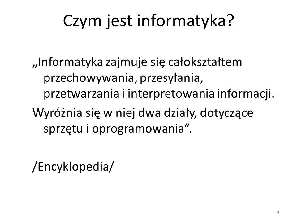 Czym jest informatyka? Informatyka zajmuje się całokształtem przechowywania, przesyłania, przetwarzania i interpretowania informacji. Wyróżnia się w n