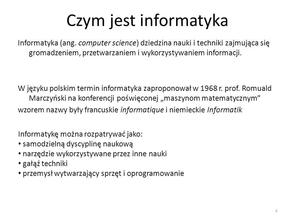 Czym jest informatyka Informatyka (ang. computer science) dziedzina nauki i techniki zajmująca się gromadzeniem, przetwarzaniem i wykorzystywaniem inf