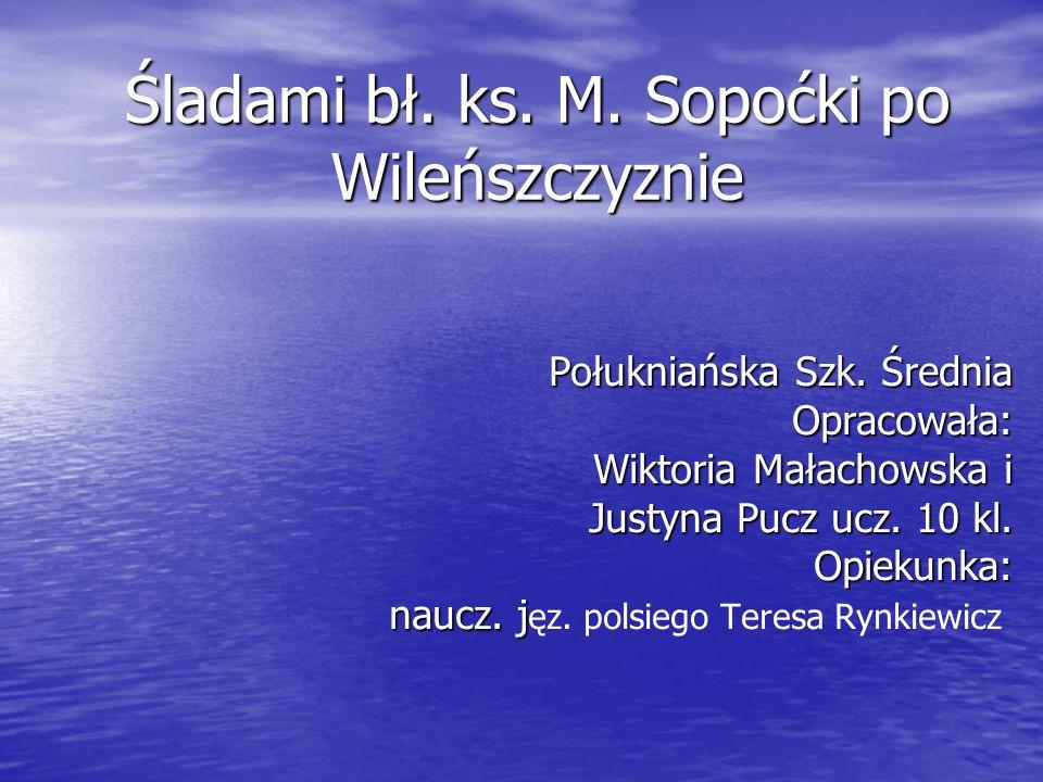 Śladami bł. ks. M. Sopoćki po Wileńszczyznie Połukniańska Szk. Średnia Opracowała: Wiktoria Małachowska i Wiktoria Małachowska i Justyna Pucz ucz. 10
