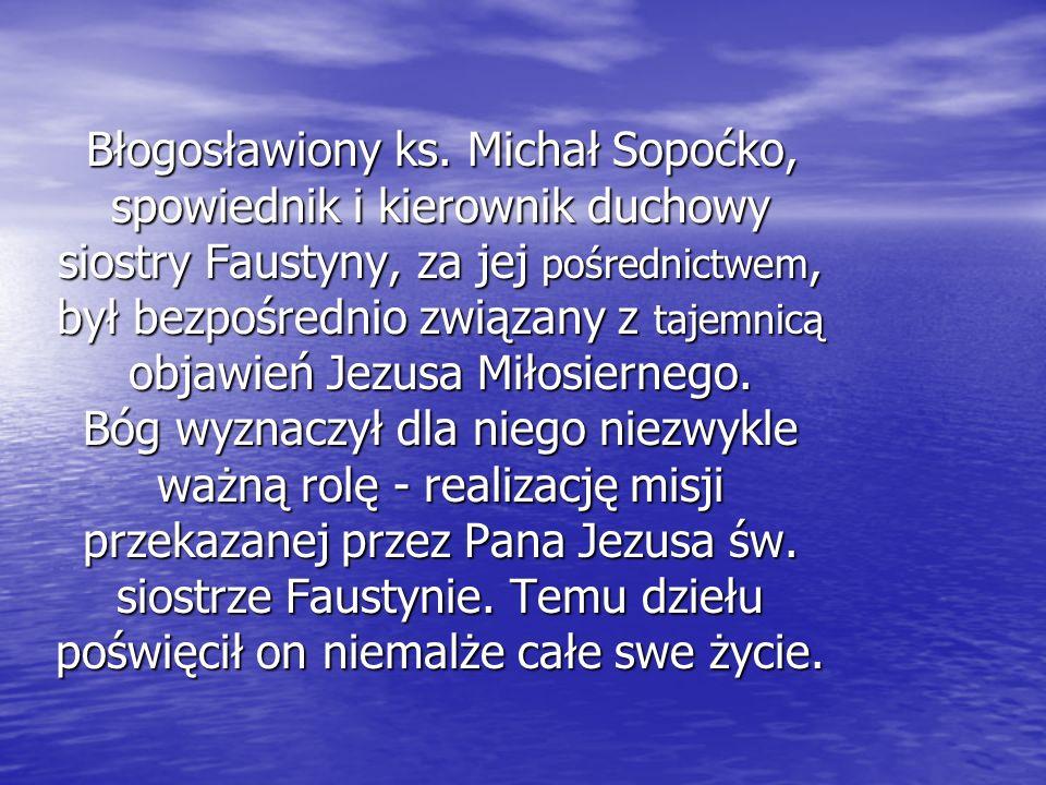 Błogosławiony ks. Michał Sopoćko, spowiednik i kierownik duchowy siostry Faustyny, za jej pośrednictwem, był bezpośrednio związany z tajemnicą objawie