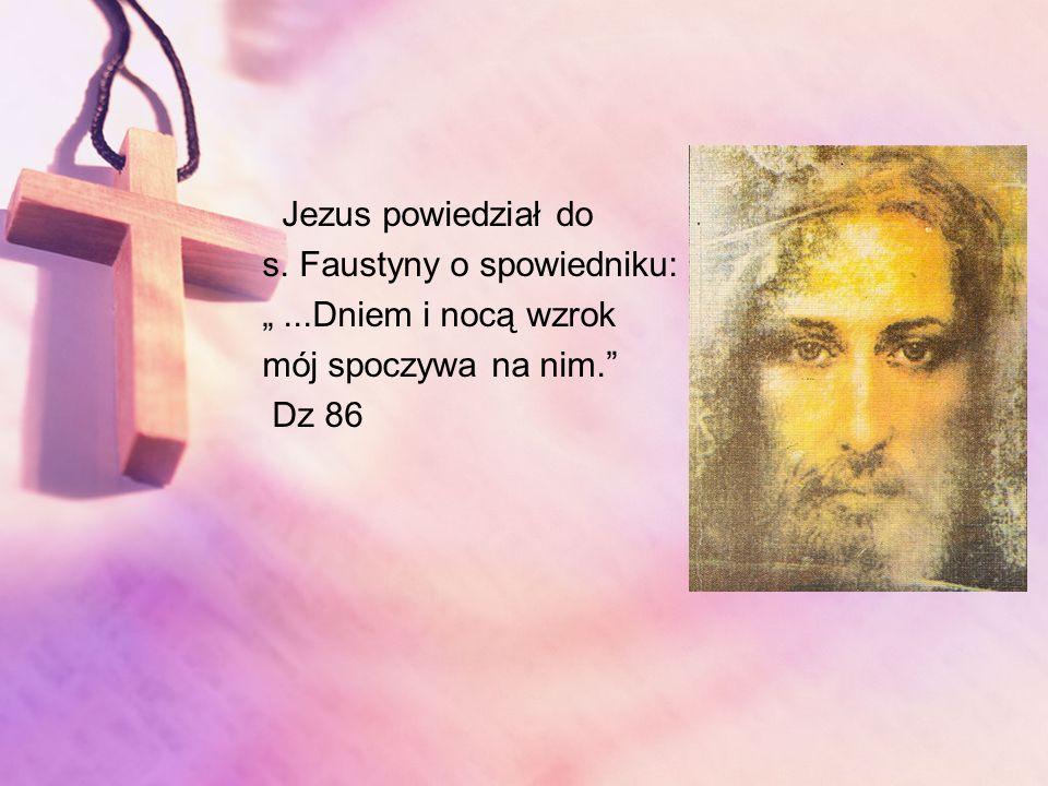 Jezus powiedział do s. Faustyny o spowiedniku:...Dniem i nocą wzrok mój spoczywa na nim. Dz 86