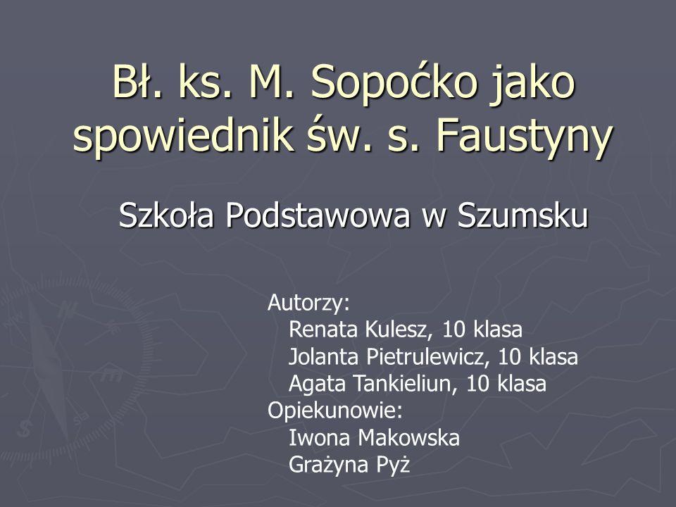Bł. ks. M. Sopoćko jako spowiednik św. s. Faustyny Szkoła Podstawowa w Szumsku Autorzy: Renata Kulesz, 10 klasa Jolanta Pietrulewicz, 10 klasa Agata T