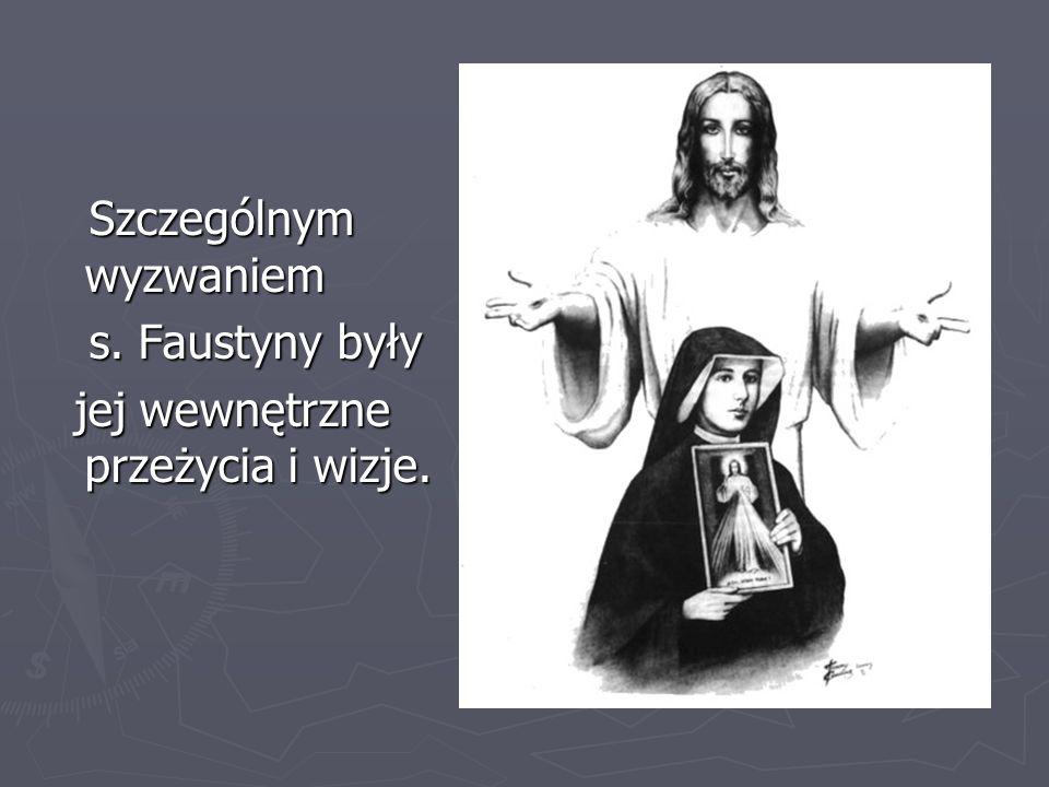 Szczególnym wyzwaniem Szczególnym wyzwaniem s. Faustyny były s. Faustyny były jej wewnętrzne przeżycia i wizje. jej wewnętrzne przeżycia i wizje.