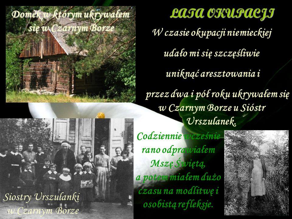 W czasie okupacji niemieckiej udało mi się szczęśliwie uniknąć aresztowania i przez dwa i pół roku ukrywałem się w Czarnym Borze u Sióstr Urszulanek.