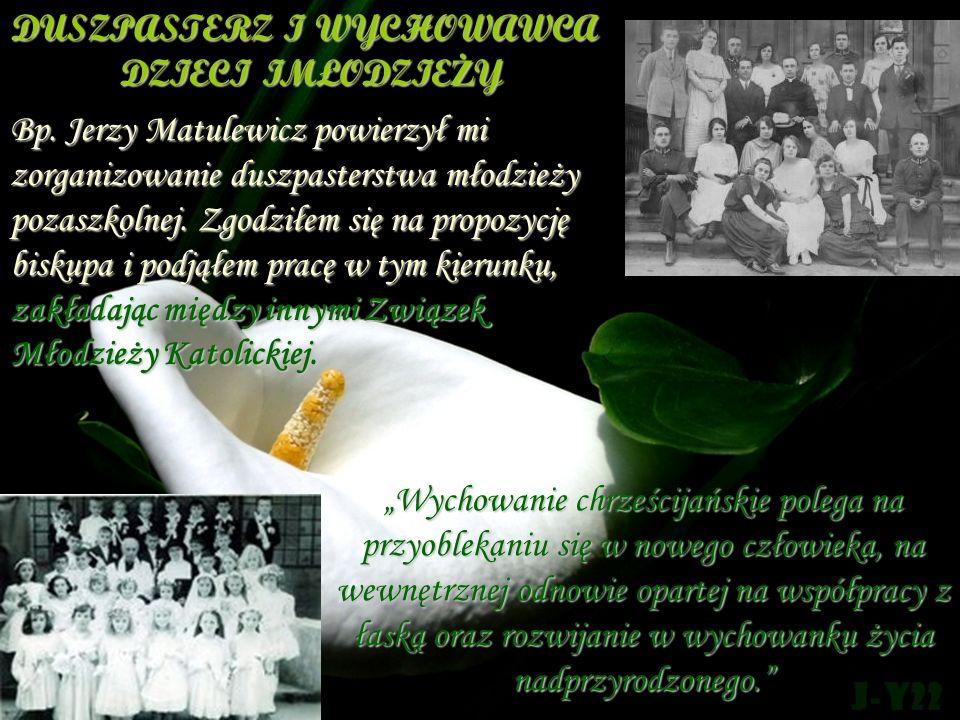 DUSZPASTERZ I WYCHOWAWCA DZIECI IMŁODZIEŻY Bp. Jerzy Matulewicz powierzył mi zorganizowanie duszpasterstwa młodzieży pozaszkolnej. Zgodziłem się na pr