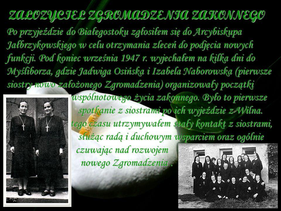 ZAŁOZYCIEL ZGROMADZENIA ZAKONNEGO Po przyjeździe do Białegostoku zgłosiłem się do Arcybiskupa Jałbrzykowskiego w celu otrzymania zleceń do podjęcia no
