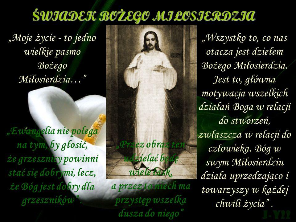ŚWIADEK BOŻEGO MIŁOSIERDZIA Moje życie - to jedno wielkie pasmo Bożego Miłosierdzia… Wszystko to, co nas otacza jest dziełem Bożego Miłosierdzia. Jest