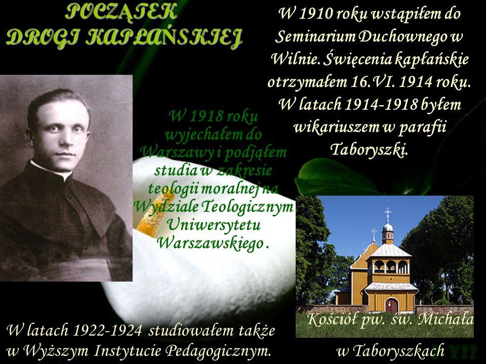 Kościół pw. św. Michała w Taboryszkach POCZ Ą TEK DROGI KAPŁA Ń SKIEJ W 1918 roku wyjechałem do Warszawy i podjąłem studia w zakresie teologii moralne