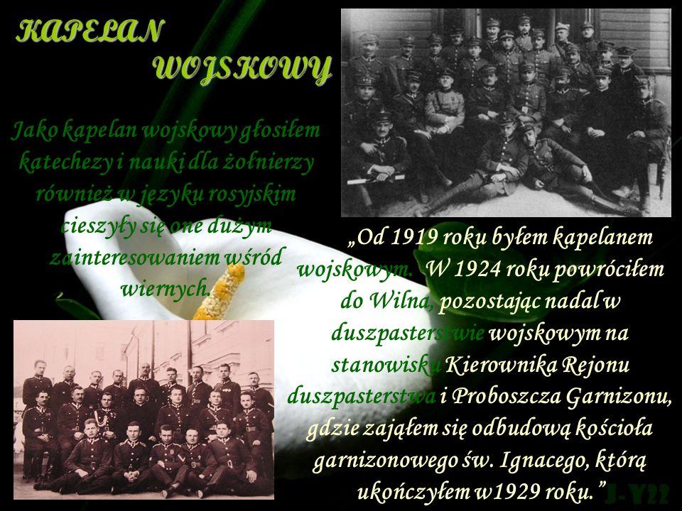 Od 1919 roku byłem kapelanem wojskowym. W 1924 roku powróciłem do Wilna, pozostając nadal w duszpasterstwie wojskowym na stanowisku Kierownika Rejonu