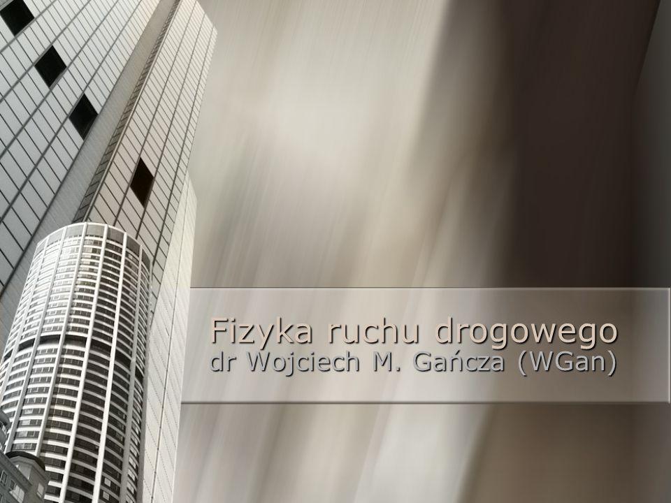 Fizyka ruchu drogowego dr Wojciech M. Gańcza (WGan)