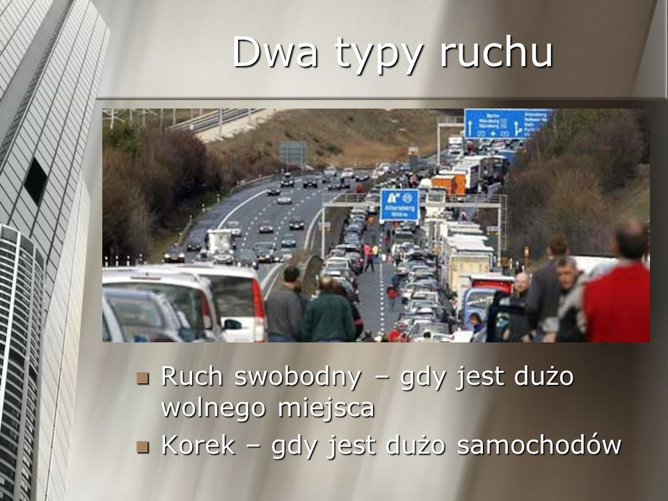 Dwa typy ruchu Ruch swobodny – gdy jest dużo wolnego miejsca Korek – gdy jest dużo samochodów