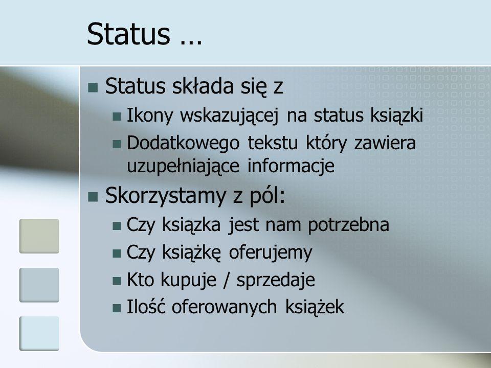 Status … Status składa się z Ikony wskazującej na status ksiązki Dodatkowego tekstu który zawiera uzupełniające informacje Skorzystamy z pól: Czy ksiązka jest nam potrzebna Czy książkę oferujemy Kto kupuje / sprzedaje Ilość oferowanych książek