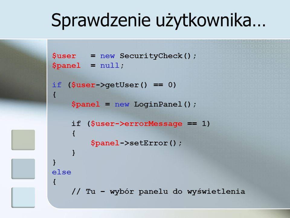 Sprawdzenie użytkownika… $user = new SecurityCheck(); $panel = null; if ($user->getUser() == 0) { $panel = new LoginPanel(); if ($user->errorMessage =