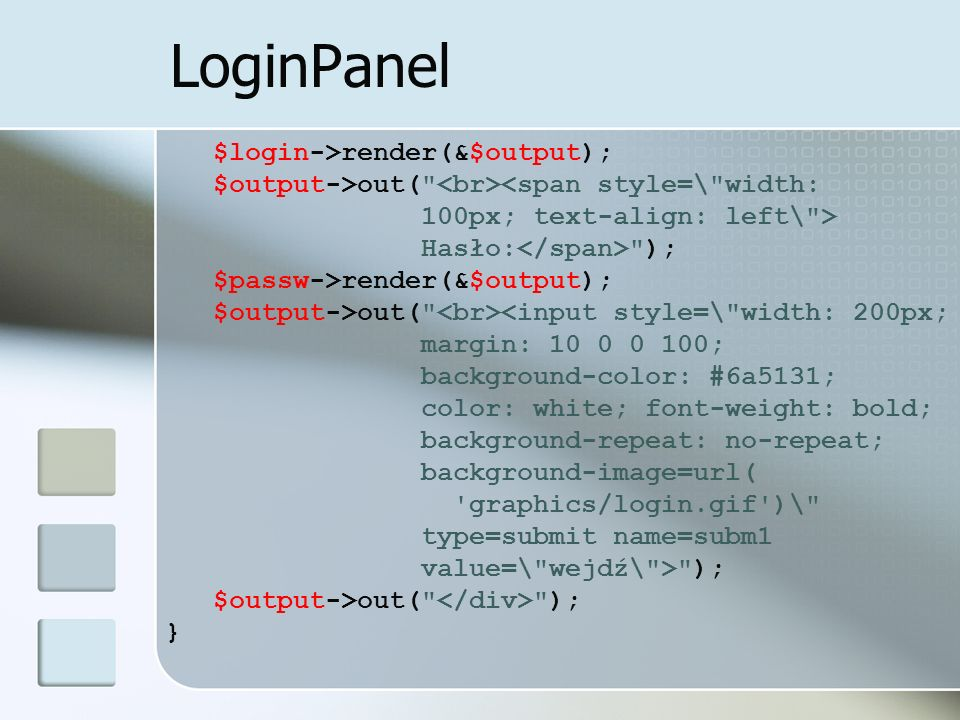 LoginPanel $login->render(&$output); $output->out( <span style=\ width: 100px; text-align: left\ > Hasło: ); $passw->render(&$output); $output->out( <input style=\ width: 200px; margin: 10 0 0 100; background-color: #6a5131; color: white; font-weight: bold; background-repeat: no-repeat; background-image=url( graphics/login.gif )\ type=submit name=subm1 value=\ wejdź\ > ); $output->out( ); }