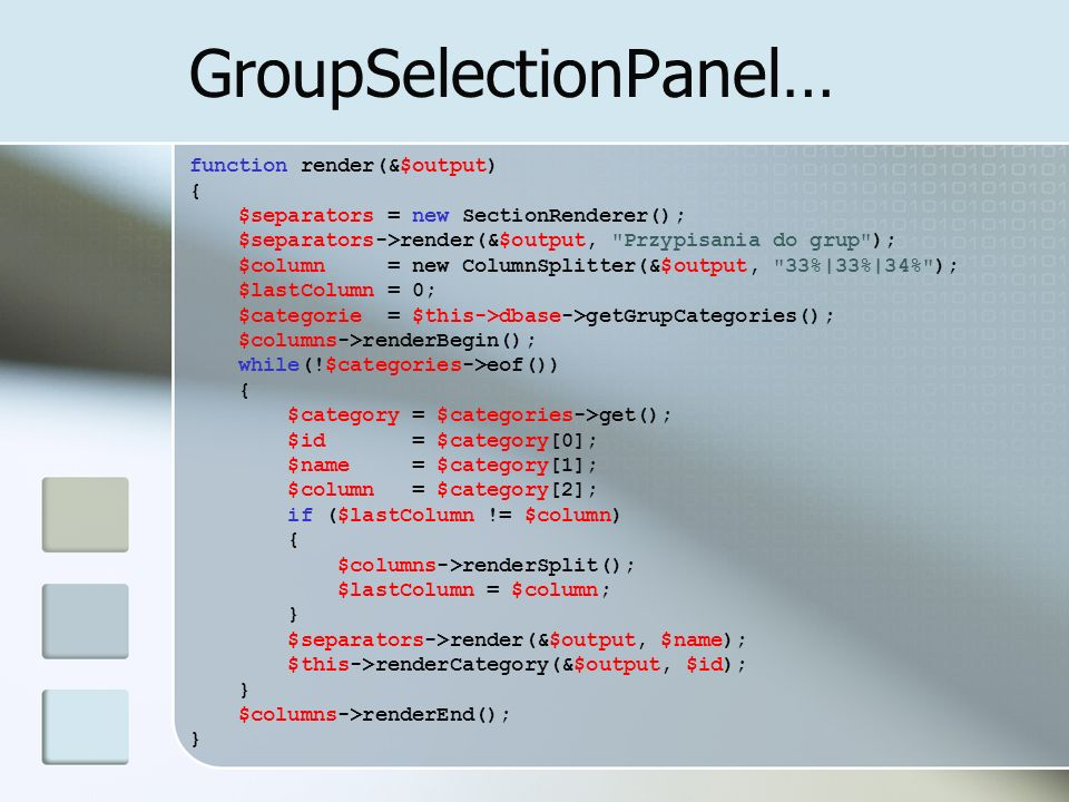 GroupSelectionPanel… function render(&$output) { $separators = new SectionRenderer(); $separators->render(&$output, Przypisania do grup ); $column = new ColumnSplitter(&$output, 33%|33%|34% ); $lastColumn = 0; $categorie = $this->dbase->getGrupCategories(); $columns->renderBegin(); while(!$categories->eof()) { $category = $categories->get(); $id = $category[0]; $name = $category[1]; $column = $category[2]; if ($lastColumn != $column) { $columns->renderSplit(); $lastColumn = $column; } $separators->render(&$output, $name); $this->renderCategory(&$output, $id); } $columns->renderEnd(); }
