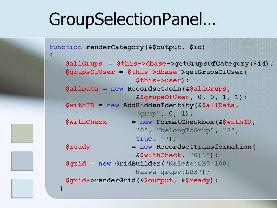 GroupSelectionPanel… function renderCategory(&$output, $id) { $allGrups = $this->dbase->getGrupsOfCategory($id); $grupsOfUser = $this->dbase->getGrups