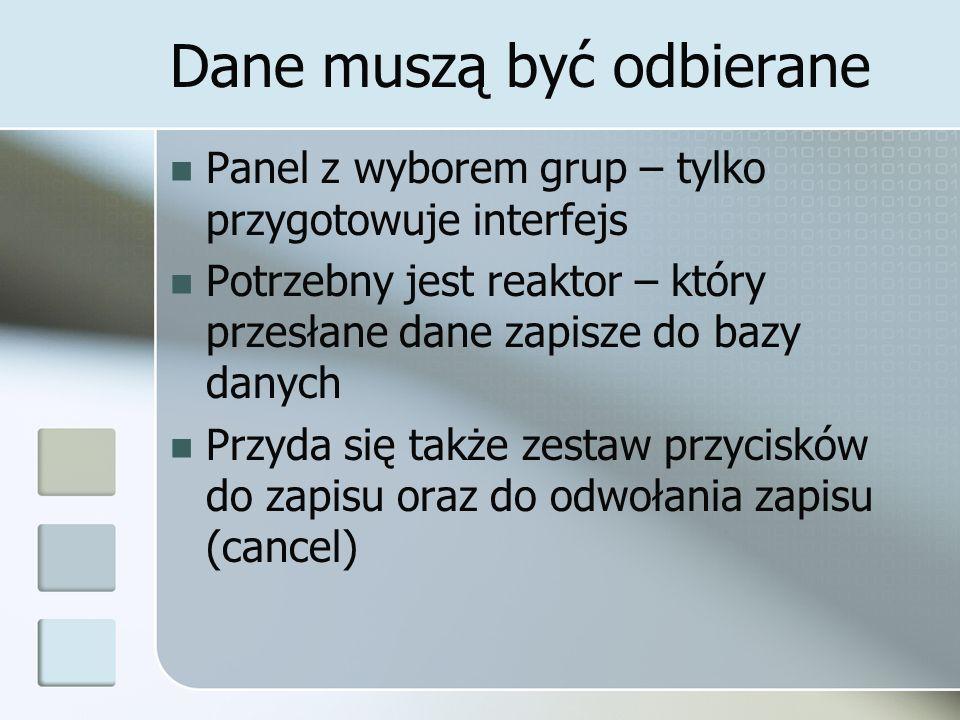 Dane muszą być odbierane Panel z wyborem grup – tylko przygotowuje interfejs Potrzebny jest reaktor – który przesłane dane zapisze do bazy danych Przyda się także zestaw przycisków do zapisu oraz do odwołania zapisu (cancel)