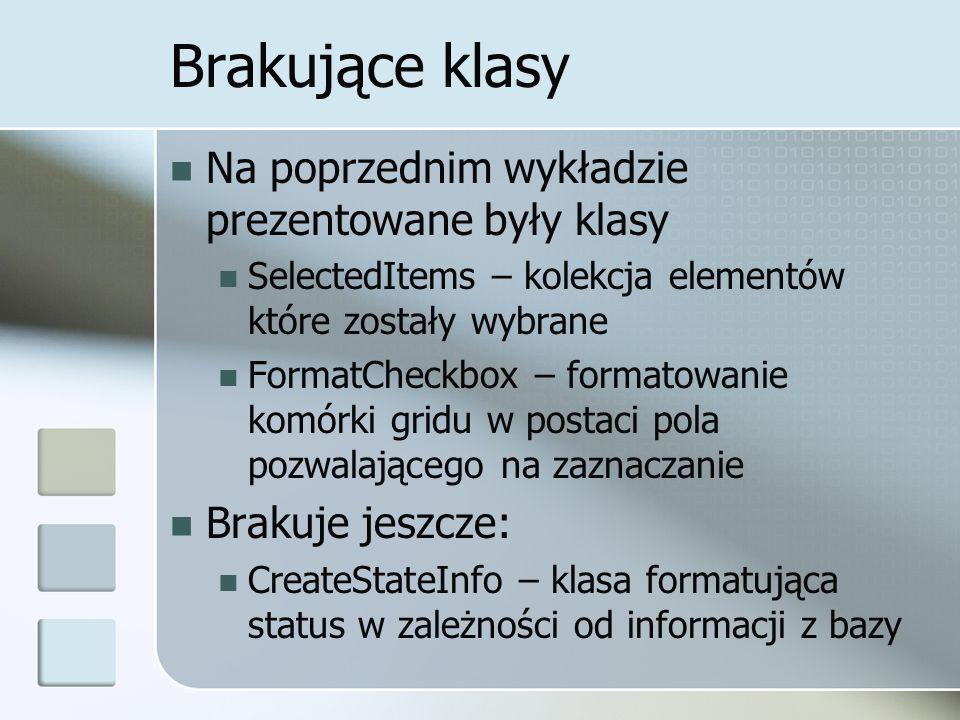 Brakujące klasy Na poprzednim wykładzie prezentowane były klasy SelectedItems – kolekcja elementów które zostały wybrane FormatCheckbox – formatowanie komórki gridu w postaci pola pozwalającego na zaznaczanie Brakuje jeszcze: CreateStateInfo – klasa formatująca status w zależności od informacji z bazy