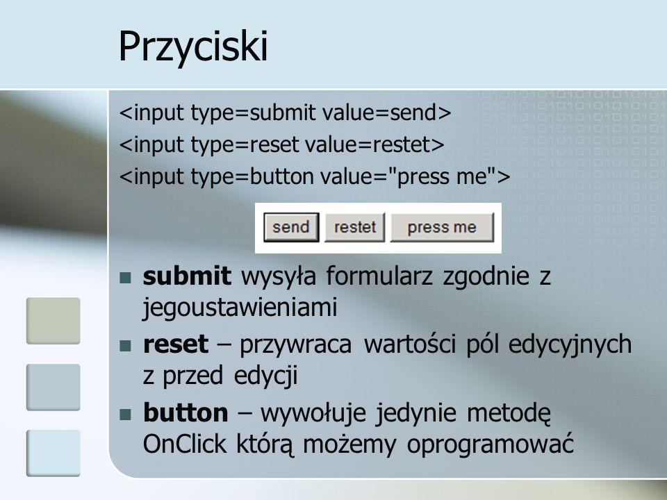Przyciski submit wysyła formularz zgodnie z jegoustawieniami reset – przywraca wartości pól edycyjnych z przed edycji button – wywołuje jedynie metodę OnClick którą możemy oprogramować