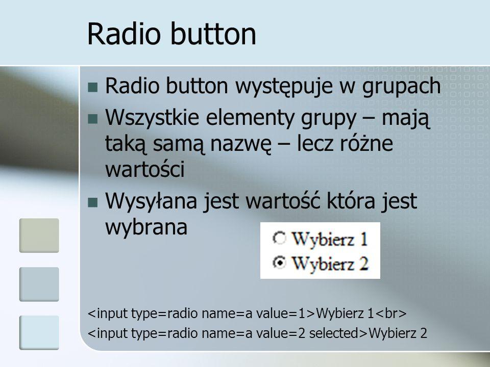 Radio button Radio button występuje w grupach Wszystkie elementy grupy – mają taką samą nazwę – lecz różne wartości Wysyłana jest wartość która jest wybrana Wybierz 1 Wybierz 2