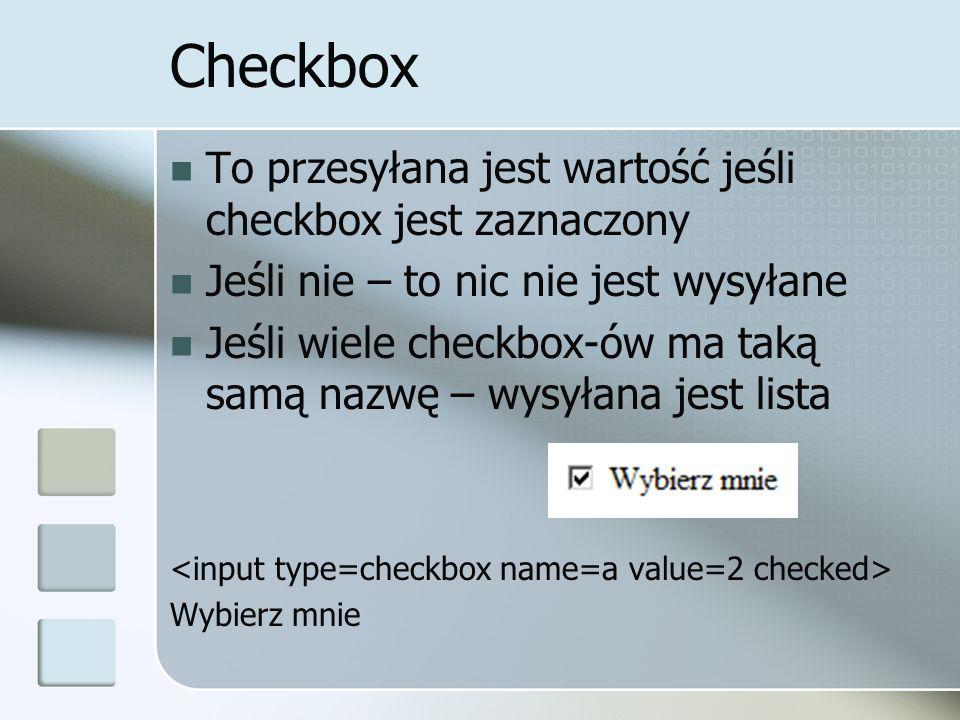 Checkbox To przesyłana jest wartość jeśli checkbox jest zaznaczony Jeśli nie – to nic nie jest wysyłane Jeśli wiele checkbox-ów ma taką samą nazwę – wysyłana jest lista Wybierz mnie