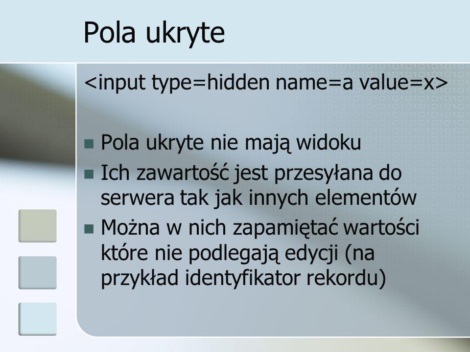 Pola ukryte Pola ukryte nie mają widoku Ich zawartość jest przesyłana do serwera tak jak innych elementów Można w nich zapamiętać wartości które nie podlegają edycji (na przykład identyfikator rekordu)