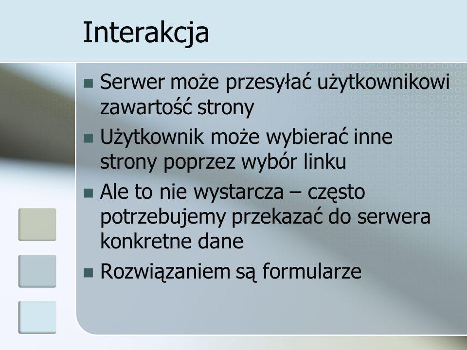 Interakcja Serwer może przesyłać użytkownikowi zawartość strony Użytkownik może wybierać inne strony poprzez wybór linku Ale to nie wystarcza – często potrzebujemy przekazać do serwera konkretne dane Rozwiązaniem są formularze