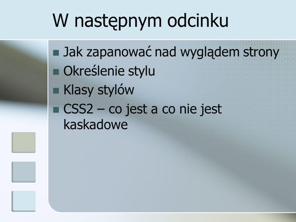 W następnym odcinku Jak zapanować nad wyglądem strony Określenie stylu Klasy stylów CSS2 – co jest a co nie jest kaskadowe