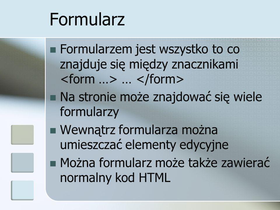 Formularz Formularzem jest wszystko to co znajduje się między znacznikami … Na stronie może znajdować się wiele formularzy Wewnątrz formularza można umieszczać elementy edycyjne Można formularz może także zawierać normalny kod HTML