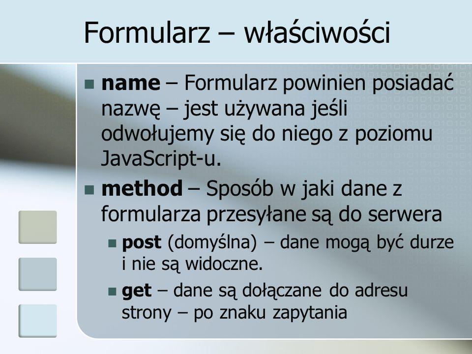 Formularz – właściwości name – Formularz powinien posiadać nazwę – jest używana jeśli odwołujemy się do niego z poziomu JavaScript-u.