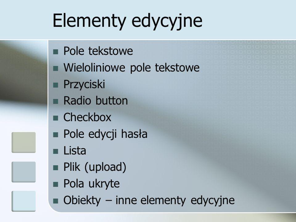 Elementy edycyjne Pole tekstowe Wieloliniowe pole tekstowe Przyciski Radio button Checkbox Pole edycji hasła Lista Plik (upload) Pola ukryte Obiekty – inne elementy edycyjne