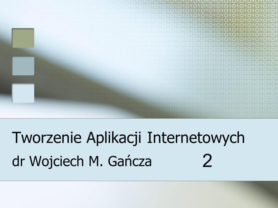Tworzenie Aplikacji Internetowych dr Wojciech M. Gańcza 2