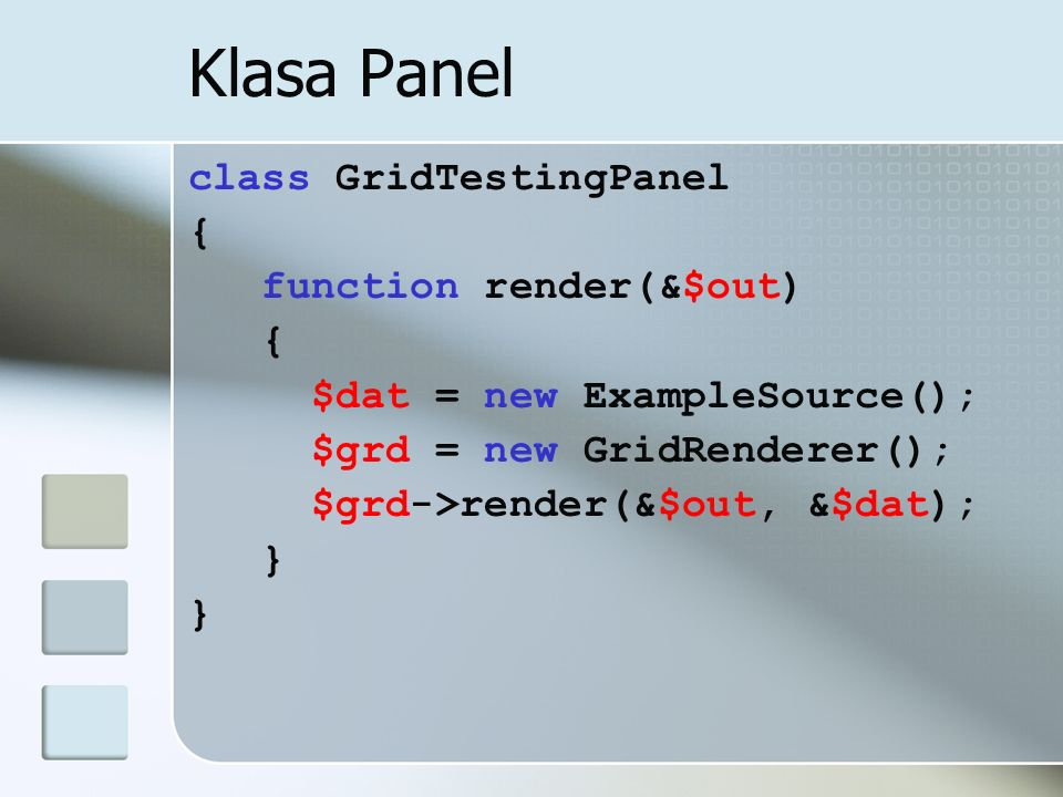 Klasa Panel class GridTestingPanel { function render(&$out) { $dat = new ExampleSource(); $grd = new GridRenderer(); $grd->render(&$out, &$dat); }