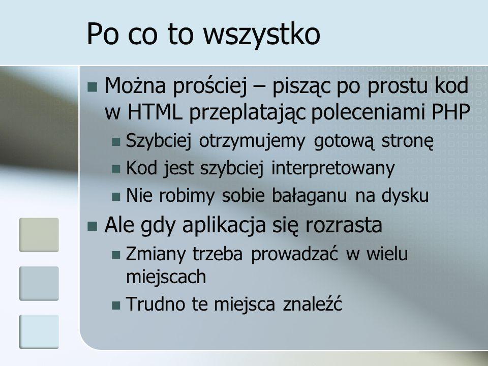 Po co to wszystko Można prościej – pisząc po prostu kod w HTML przeplatając poleceniami PHP Szybciej otrzymujemy gotową stronę Kod jest szybciej inter