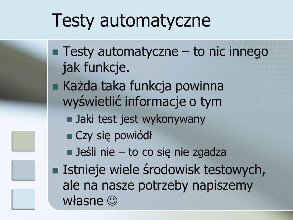 Testy automatyczne Testy automatyczne – to nic innego jak funkcje. Każda taka funkcja powinna wyświetlić informacje o tym Jaki test jest wykonywany Cz