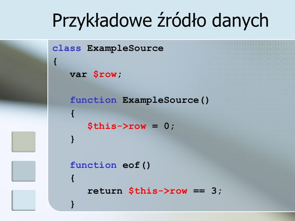Przykładowe źródło danych class ExampleSource { var $row; function ExampleSource() { $this->row = 0; } function eof() { return $this->row == 3; }