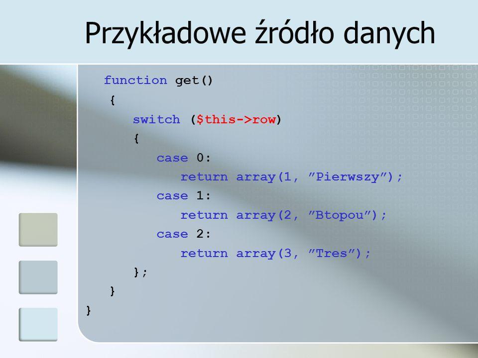 Przykładowe źródło danych function get() { switch ($this->row) { case 0: return array(1, Pierwszy); case 1: return array(2, Btopou); case 2: return ar