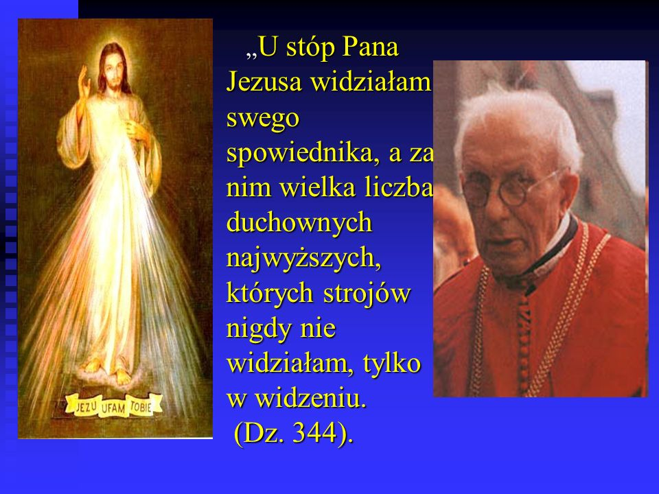 U stóp Pana Jezusa widziałam swego spowiednika, a za nim wielka liczba duchownych najwyższych, których strojów nigdy nie widziałam, tylko w widzeniu.