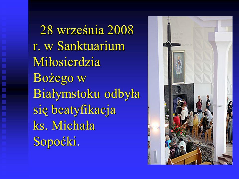 28 września 2008 r.w Sanktuarium Miłosierdzia Bożego w Białymstoku odbyła się beatyfikacja ks.