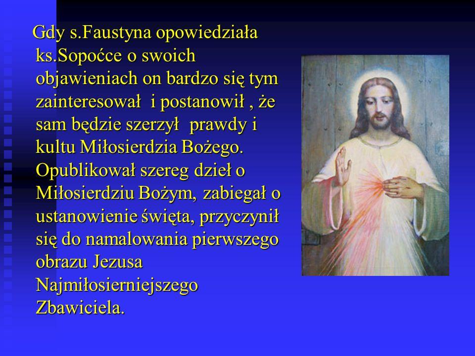 Gdy s.Faustyna opowiedziała ks.Sopoćce o swoich objawieniach on bardzo się tym zainteresował i postanowił, że sam będzie szerzył prawdy i kultu Miłosierdzia Bożego.
