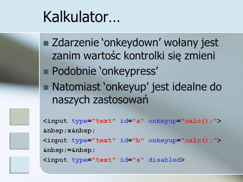 Kalkulator… Zdarzenie onkeydown wołany jest zanim wartośc kontrolki się zmieni Podobnie onkeypress Natomiast onkeyup jest idealne do naszych zastosowań x =
