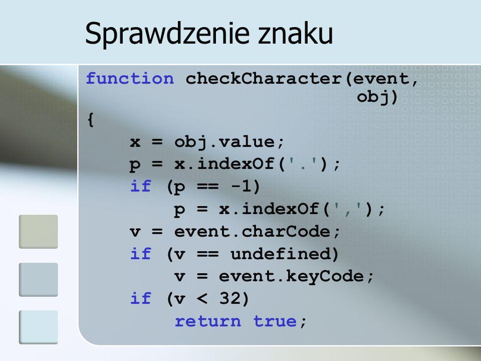 Sprawdzenie znaku function checkCharacter(event, obj) { x = obj.value; p = x.indexOf( . ); if (p == -1) p = x.indexOf( , ); v = event.charCode; if (v == undefined) v = event.keyCode; if (v < 32) return true;
