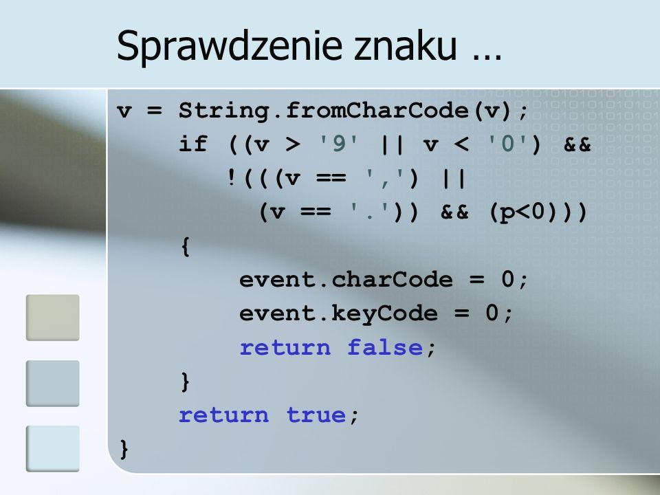 Sprawdzenie znaku … v = String.fromCharCode(v); if ((v > 9 || v < 0 ) && !(((v == , ) || (v == . )) && (p<0))) { event.charCode = 0; event.keyCode = 0; return false; } return true; }